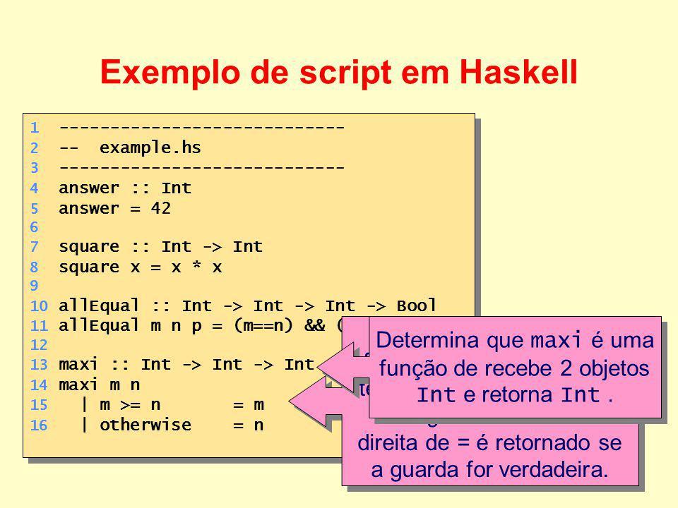12 1 ---------------------------- 2 -- example.hs 3 ---------------------------- 4 answer :: Int 5 answer = 42 6 7 square :: Int -> Int 8 square x = x * x 9 10 allEqual :: Int -> Int -> Int -> Bool 11 allEqual m n p = (m==n) && (n==p) 12 13 maxi :: Int -> Int -> Int 14 maxi m n 15 | m >= n= m 16 | otherwise= n 1 ---------------------------- 2 -- example.hs 3 ---------------------------- 4 answer :: Int 5 answer = 42 6 7 square :: Int -> Int 8 square x = x * x 9 10 allEqual :: Int -> Int -> Int -> Bool 11 allEqual m n p = (m==n) && (n==p) 12 13 maxi :: Int -> Int -> Int 14 maxi m n 15 | m >= n= m 16 | otherwise= n Exemplo de script em Haskell Equação condicional, formada por cláusulas.