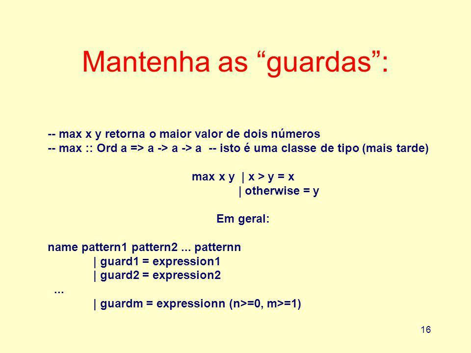 16 Mantenha as guardas: -- max x y retorna o maior valor de dois números -- max :: Ord a => a -> a -> a -- isto é uma classe de tipo (mais tarde) max x y | x > y = x | otherwise = y Em geral: name pattern1 pattern2...
