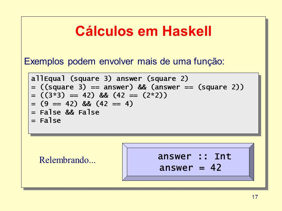 17 Cálculos em Haskell Exemplos podem envolver mais de uma função: allEqual (square 3) answer (square 2) = ((square 3) == answer) && (answer == (square 2)) = ((3*3) == 42) && (42 == (2*2)) = (9 == 42) && (42 == 4) = False && False = False allEqual (square 3) answer (square 2) = ((square 3) == answer) && (answer == (square 2)) = ((3*3) == 42) && (42 == (2*2)) = (9 == 42) && (42 == 4) = False && False = False answer :: Int answer = 42 Relembrando...