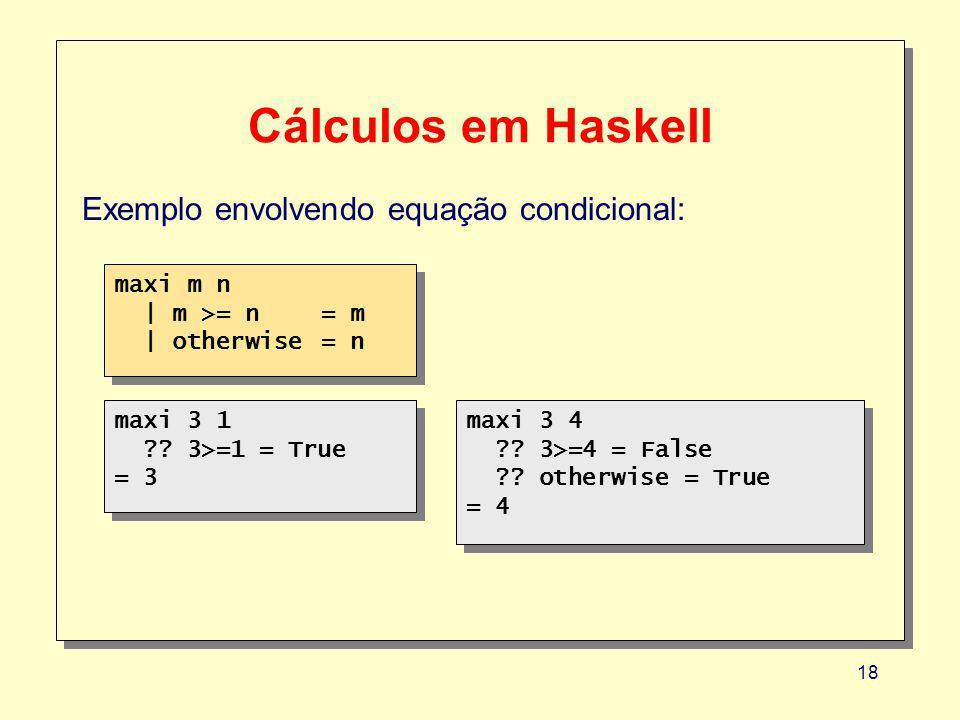 18 Cálculos em Haskell Exemplo envolvendo equação condicional: maxi m n | m >= n = m | otherwise = n maxi m n | m >= n = m | otherwise = n maxi 3 1 ?.