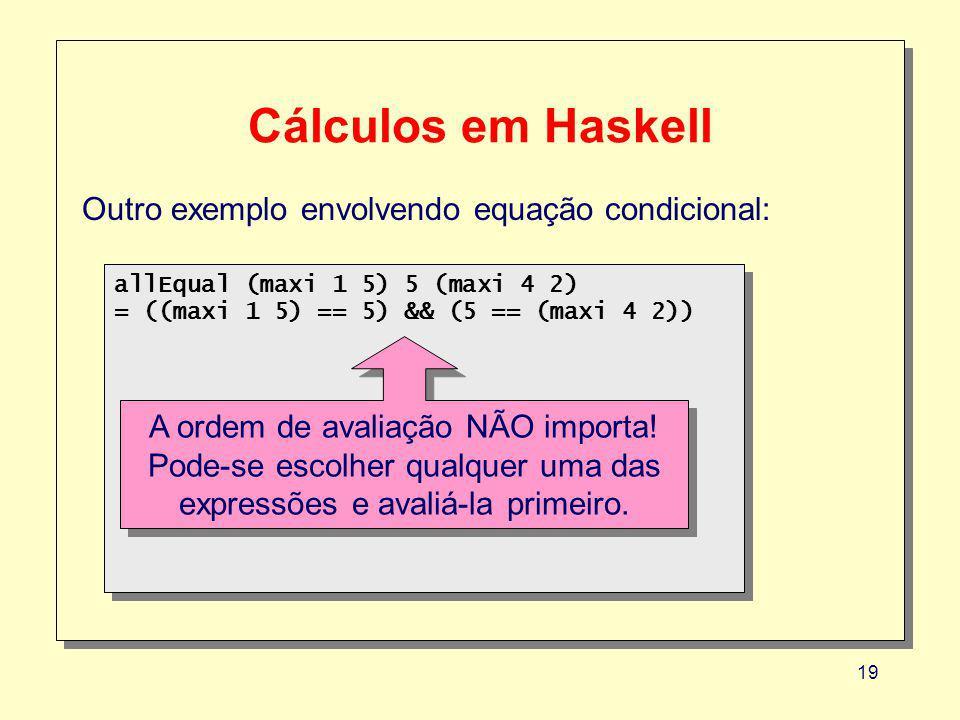 19 Cálculos em Haskell Outro exemplo envolvendo equação condicional: allEqual (maxi 1 5) 5 (maxi 4 2) = ((maxi 1 5) == 5) && (5 == (maxi 4 2)) allEqual (maxi 1 5) 5 (maxi 4 2) = ((maxi 1 5) == 5) && (5 == (maxi 4 2)) A ordem de avaliação NÃO importa.