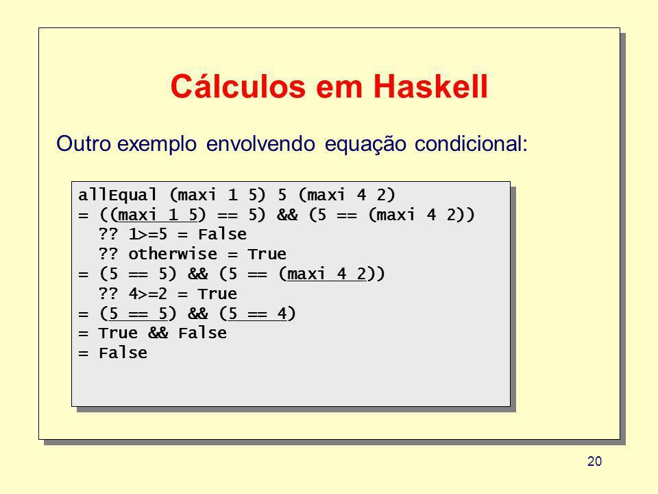 20 Cálculos em Haskell Outro exemplo envolvendo equação condicional: allEqual (maxi 1 5) 5 (maxi 4 2) = ((maxi 1 5) == 5) && (5 == (maxi 4 2)) ?.