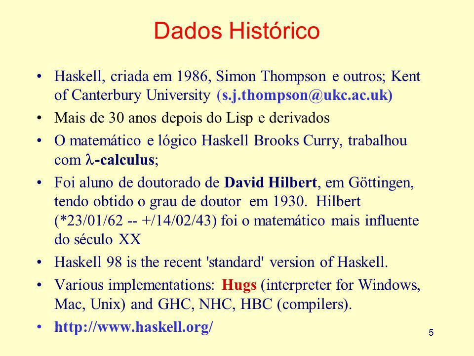 5 Dados Histórico Haskell, criada em 1986, Simon Thompson e outros; Kent of Canterbury University (s.j.thompson@ukc.ac.uk) Mais de 30 anos depois do Lisp e derivados O matemático e lógico Haskell Brooks Curry, trabalhou com -calculus; Foi aluno de doutorado de David Hilbert, em Göttingen, tendo obtido o grau de doutor em 1930.