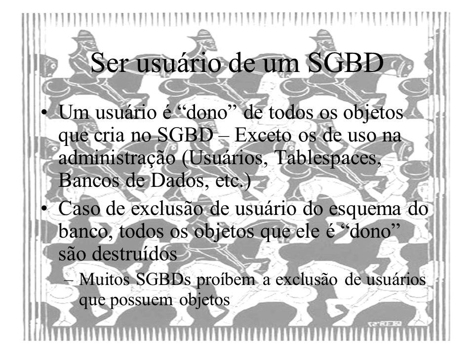 Ser usuário de um SGBD Um usuário é dono de todos os objetos que cria no SGBD – Exceto os de uso na administração (Usuários, Tablespaces, Bancos de Da