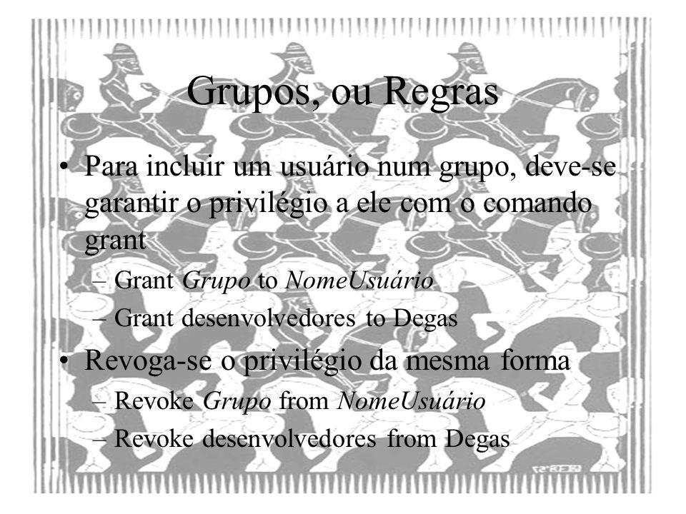 Grupos, ou Regras Para incluir um usuário num grupo, deve-se garantir o privilégio a ele com o comando grant –Grant Grupo to NomeUsuário –Grant desenv