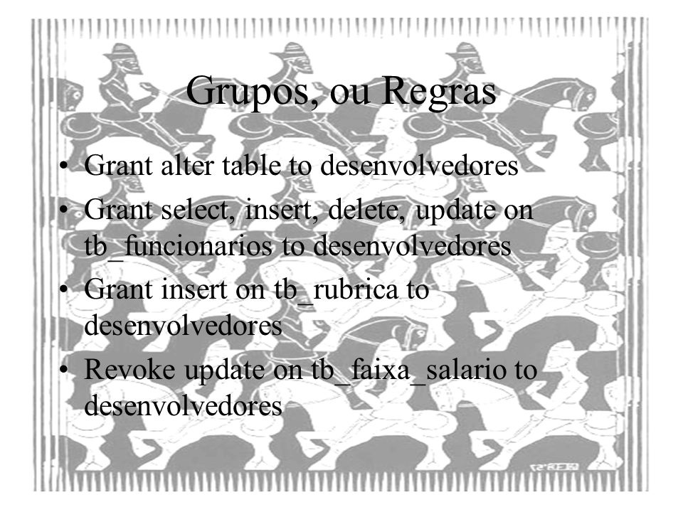 Grupos, ou Regras Grant alter table to desenvolvedores Grant select, insert, delete, update on tb_funcionarios to desenvolvedores Grant insert on tb_r
