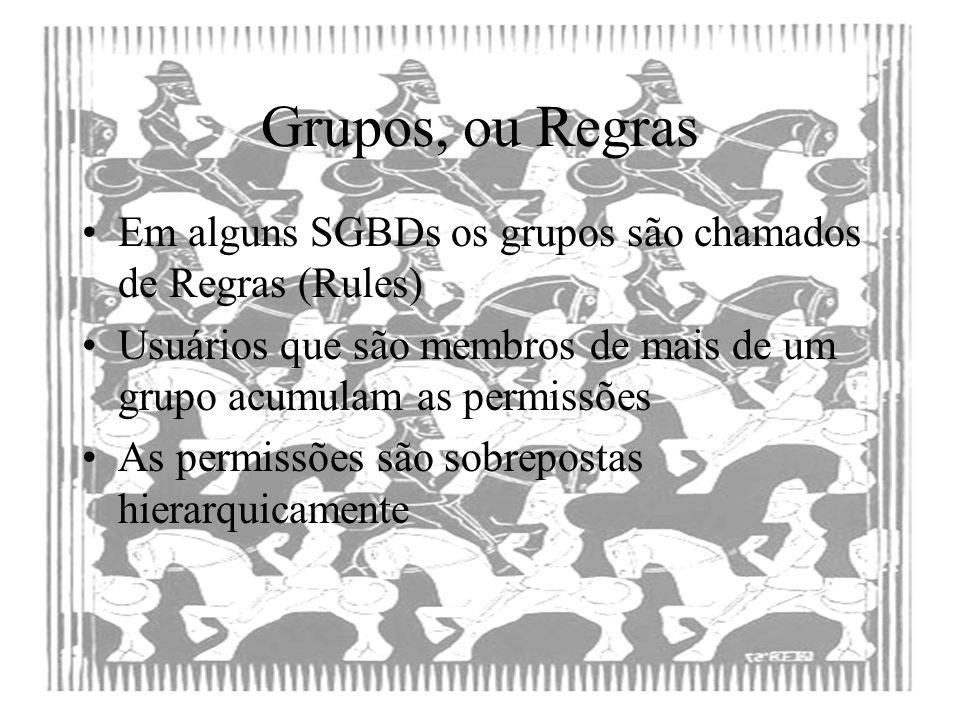 Grupos, ou Regras Em alguns SGBDs os grupos são chamados de Regras (Rules) Usuários que são membros de mais de um grupo acumulam as permissões As perm