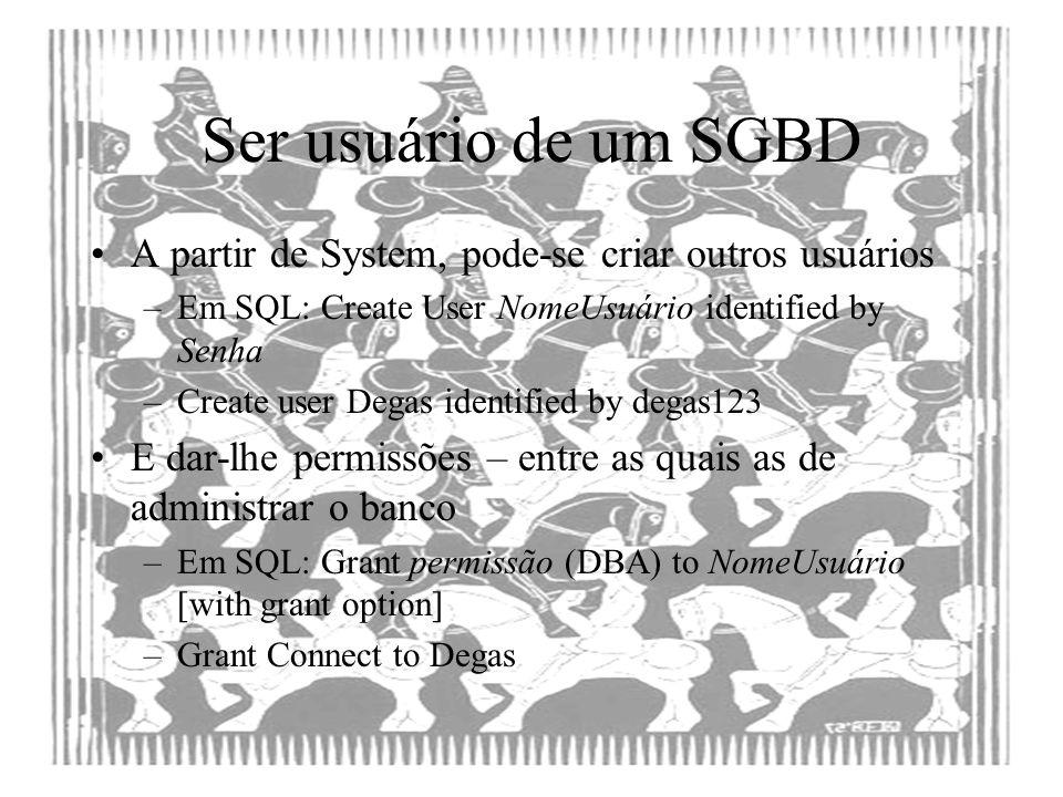 Ser usuário de um SGBD A partir de System, pode-se criar outros usuários –Em SQL: Create User NomeUsuário identified by Senha –Create user Degas ident