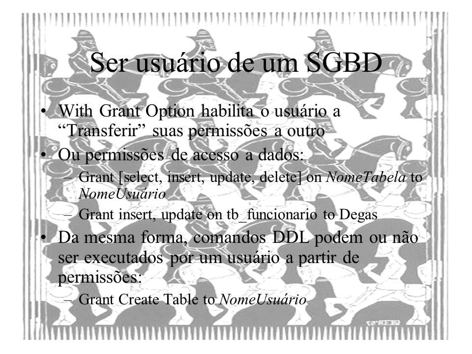 Ser usuário de um SGBD With Grant Option habilita o usuário a Transferir suas permissões a outro Ou permissões de acesso a dados: –Grant [select, inse