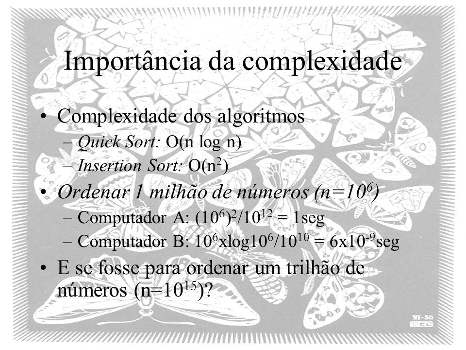 Importância da complexidade Complexidade dos algoritmos –Quick Sort: O(n log n) –Insertion Sort: O(n 2 ) Ordenar 1 milhão de números (n=10 6 ) –Comput