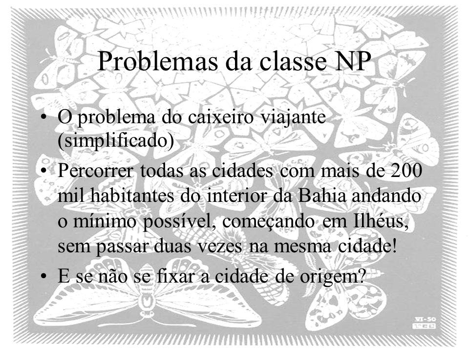 Problemas da classe NP O problema do caixeiro viajante (simplificado) Percorrer todas as cidades com mais de 200 mil habitantes do interior da Bahia a