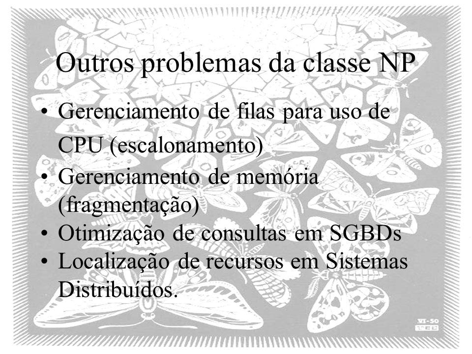 Outros problemas da classe NP Gerenciamento de filas para uso de CPU (escalonamento) Gerenciamento de memória (fragmentação) Otimização de consultas em SGBDs Localização de recursos em Sistemas Distribuídos.