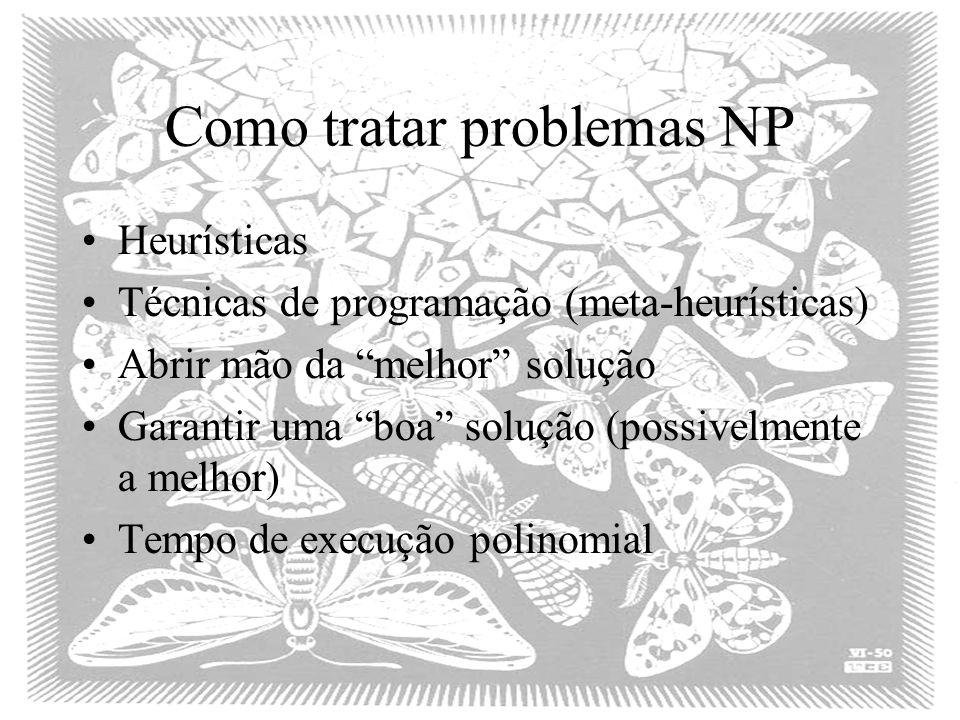 Como tratar problemas NP Heurísticas Técnicas de programação (meta-heurísticas) Abrir mão da melhor solução Garantir uma boa solução (possivelmente a