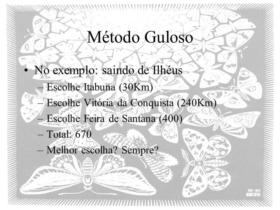 Método Guloso No exemplo: saindo de Ilhéus –Escolhe Itabuna (30Km) –Escolhe Vitória da Conquista (240Km) –Escolhe Feira de Santana (400) –Total: 670 –