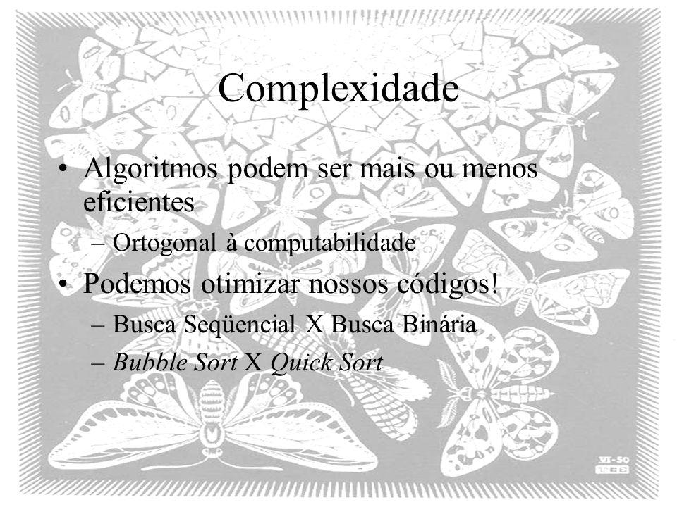 Complexidade Algoritmos podem ser mais ou menos eficientes –Ortogonal à computabilidade Podemos otimizar nossos códigos! –Busca Seqüencial X Busca Bin