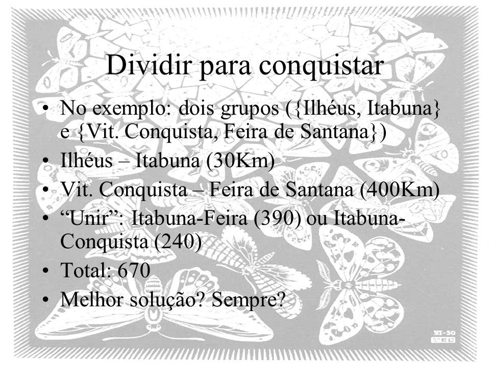 Dividir para conquistar No exemplo: dois grupos ({Ilhéus, Itabuna} e {Vit. Conquista, Feira de Santana}) Ilhéus – Itabuna (30Km) Vit. Conquista – Feir