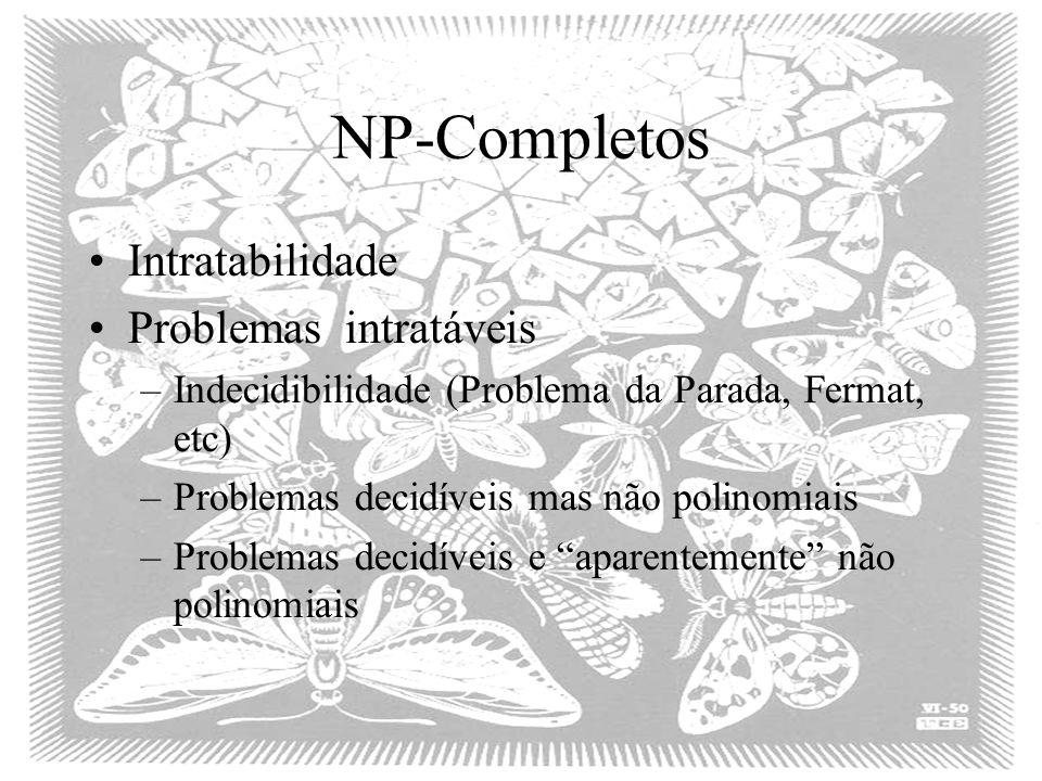 NP-Completos Intratabilidade Problemasintratáveis –Indecidibilidade (Problema da Parada, Fermat, etc) –Problemas decidíveis mas não polinomiais –Problemas decidíveis e aparentemente não polinomiais