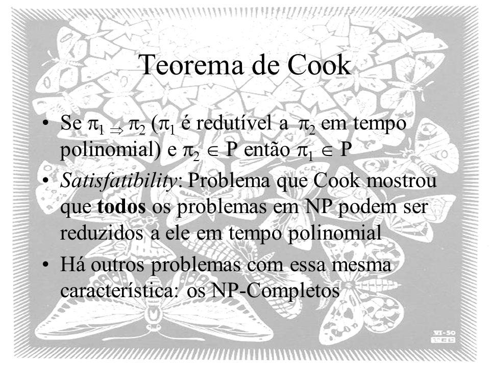 Teorema de Cook Se 1 2 ( 1 é redutível a 2 em tempo polinomial) e 2 P então 1 P Satisfatibility: Problema que Cook mostrou que todos os problemas em N