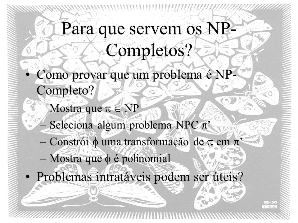 Para que servem os NP- Completos? Como provar que um problema é NP- Completo? –Mostra que NP –Seleciona algum problema NPC –Constrói uma transformação