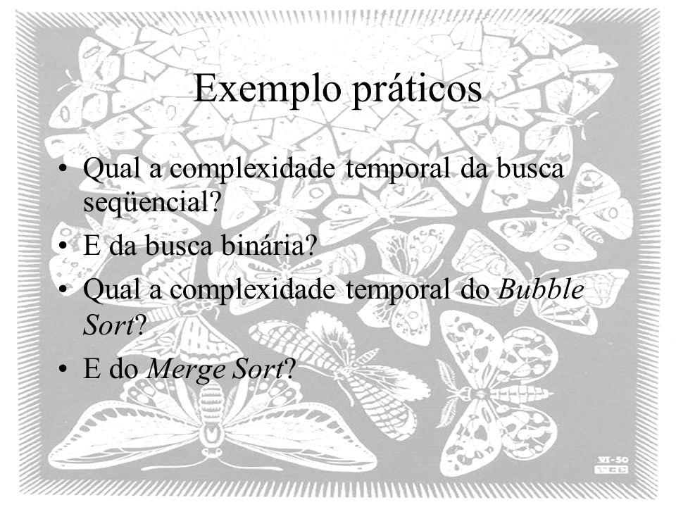 Exemplo práticos Qual a complexidade temporal da busca seqüencial? E da busca binária? Qual a complexidade temporal do Bubble Sort? E do Merge Sort?