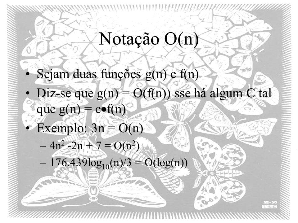 Notação O(n) Sejam duas funções g(n) e f(n) Diz-se que g(n) = O(f(n)) sse há algum C tal que g(n) = c f(n) Exemplo: 3n = O(n) –4n 2 -2n + 7 = O(n 2 )