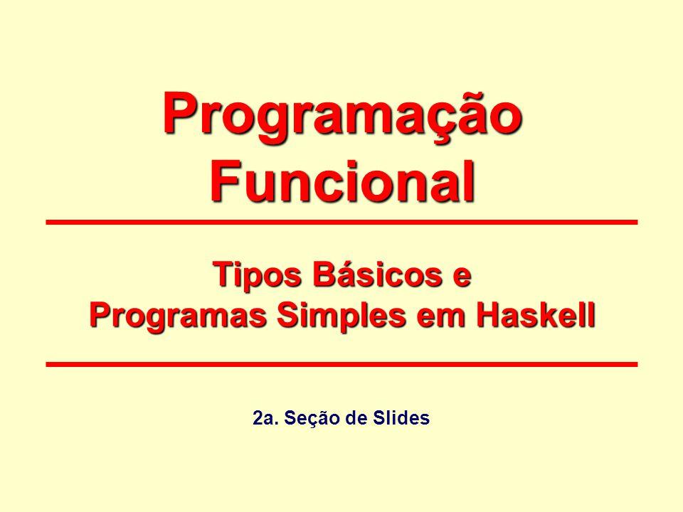 Programação Funcional Tipos Básicos e Programas Simples em Haskell 2a. Seção de Slides
