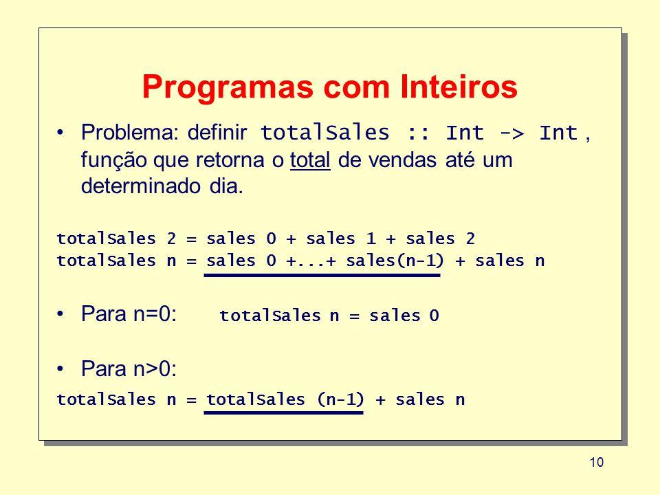 10 Programas com Inteiros Problema: definir totalSales :: Int -> Int, função que retorna o total de vendas até um determinado dia. totalSales 2 = sale