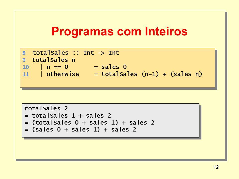12 Programas com Inteiros 8 totalSales :: Int -> Int 9 totalSales n 10 | n == 0 = sales 0 11 | otherwise= totalSales (n-1) + (sales n) 8 totalSales ::