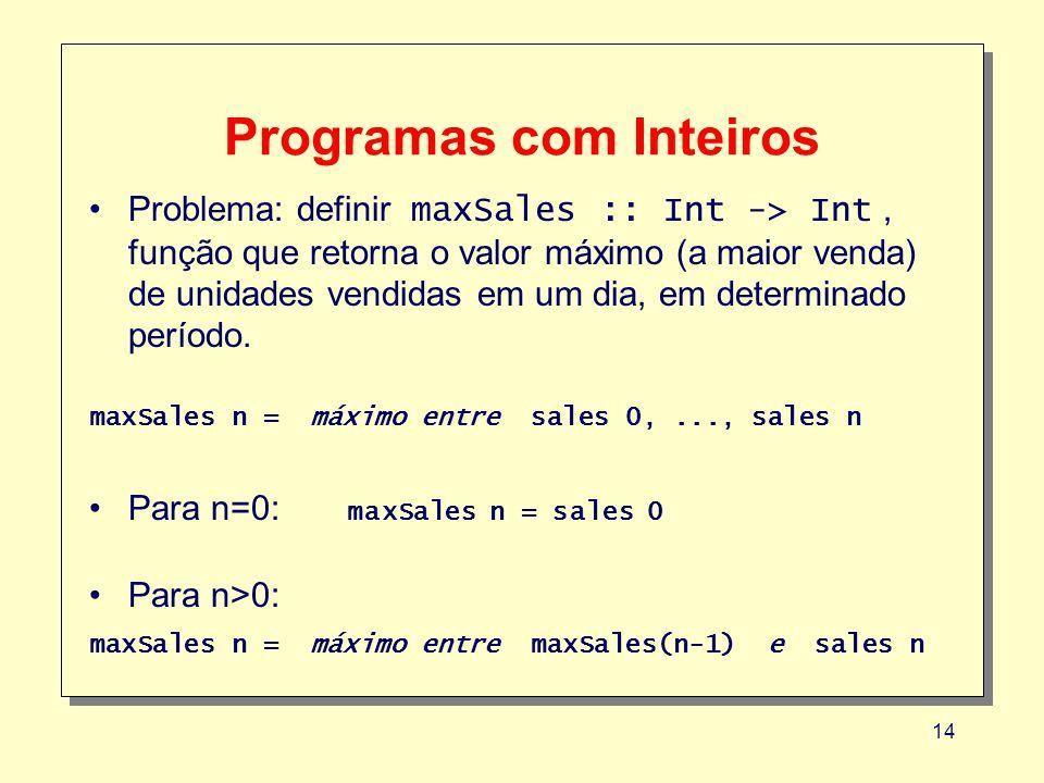14 Programas com Inteiros Problema: definir maxSales :: Int -> Int, função que retorna o valor máximo (a maior venda) de unidades vendidas em um dia, em determinado período.