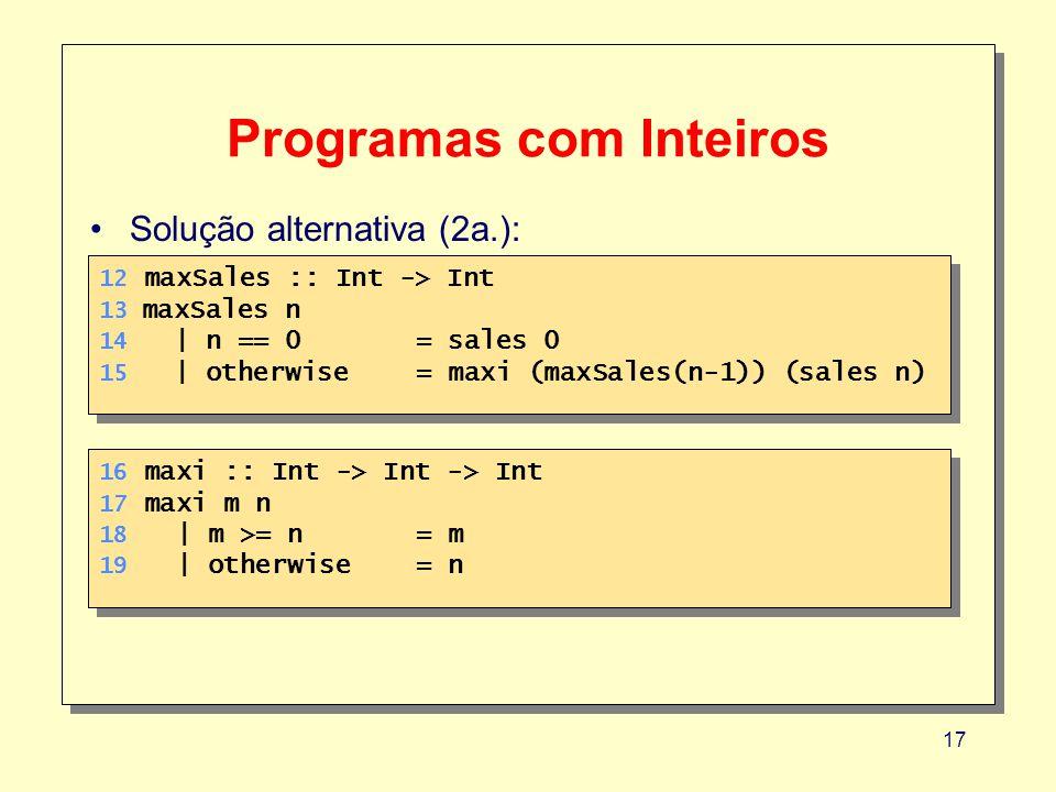 17 Programas com Inteiros 12 maxSales :: Int -> Int 13 maxSales n 14 | n == 0 = sales 0 15 | otherwise = maxi (maxSales(n-1)) (sales n) 12 maxSales :: Int -> Int 13 maxSales n 14 | n == 0 = sales 0 15 | otherwise = maxi (maxSales(n-1)) (sales n) Solução alternativa (2a.): 16 maxi :: Int -> Int -> Int 17 maxi m n 18 | m >= n= m 19 | otherwise= n 16 maxi :: Int -> Int -> Int 17 maxi m n 18 | m >= n= m 19 | otherwise= n