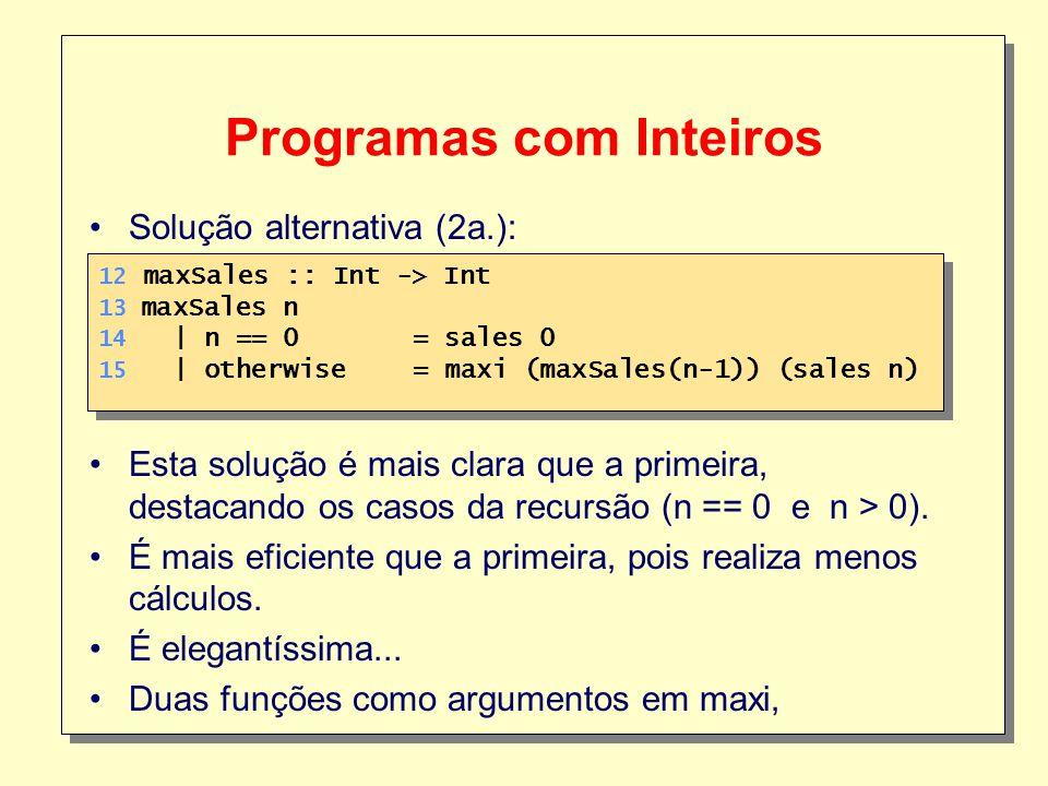 18 Programas com Inteiros 12 maxSales :: Int -> Int 13 maxSales n 14 | n == 0 = sales 0 15 | otherwise = maxi (maxSales(n-1)) (sales n) 12 maxSales :: Int -> Int 13 maxSales n 14 | n == 0 = sales 0 15 | otherwise = maxi (maxSales(n-1)) (sales n) Solução alternativa (2a.): Esta solução é mais clara que a primeira, destacando os casos da recursão (n == 0 e n > 0).