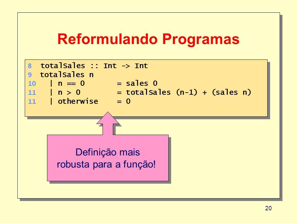 20 Reformulando Programas 8 totalSales :: Int -> Int 9 totalSales n 10 | n == 0 = sales 0 11 | n > 0= totalSales (n-1) + (sales n) 11 | otherwise= 0 8 totalSales :: Int -> Int 9 totalSales n 10 | n == 0 = sales 0 11 | n > 0= totalSales (n-1) + (sales n) 11 | otherwise= 0 Definição mais robusta para a função.
