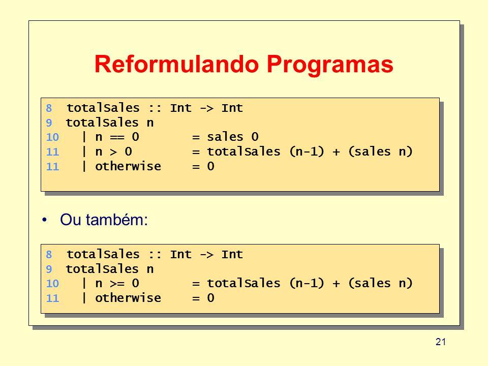 21 Reformulando Programas 8 totalSales :: Int -> Int 9 totalSales n 10 | n == 0 = sales 0 11 | n > 0= totalSales (n-1) + (sales n) 11 | otherwise= 0 8 totalSales :: Int -> Int 9 totalSales n 10 | n == 0 = sales 0 11 | n > 0= totalSales (n-1) + (sales n) 11 | otherwise= 0 8 totalSales :: Int -> Int 9 totalSales n 10 | n >= 0 = totalSales (n-1) + (sales n) 11 | otherwise= 0 8 totalSales :: Int -> Int 9 totalSales n 10 | n >= 0 = totalSales (n-1) + (sales n) 11 | otherwise= 0 Ou também: