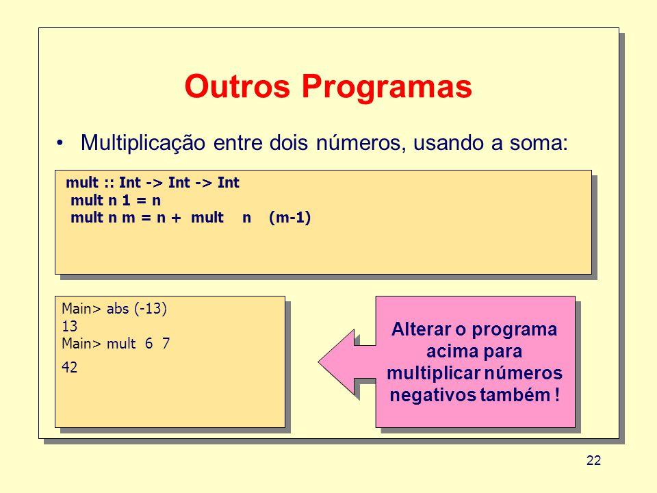 22 Outros Programas mult :: Int -> Int -> Int mult n 1 = n mult n m = n + mult n (m-1) mult :: Int -> Int -> Int mult n 1 = n mult n m = n + mult n (m-1) Multiplicação entre dois números, usando a soma: Main> abs (-13) 13 Main> mult 6 7 42 Main> abs (-13) 13 Main> mult 6 7 42 Alterar o programa acima para multiplicar números negativos também .
