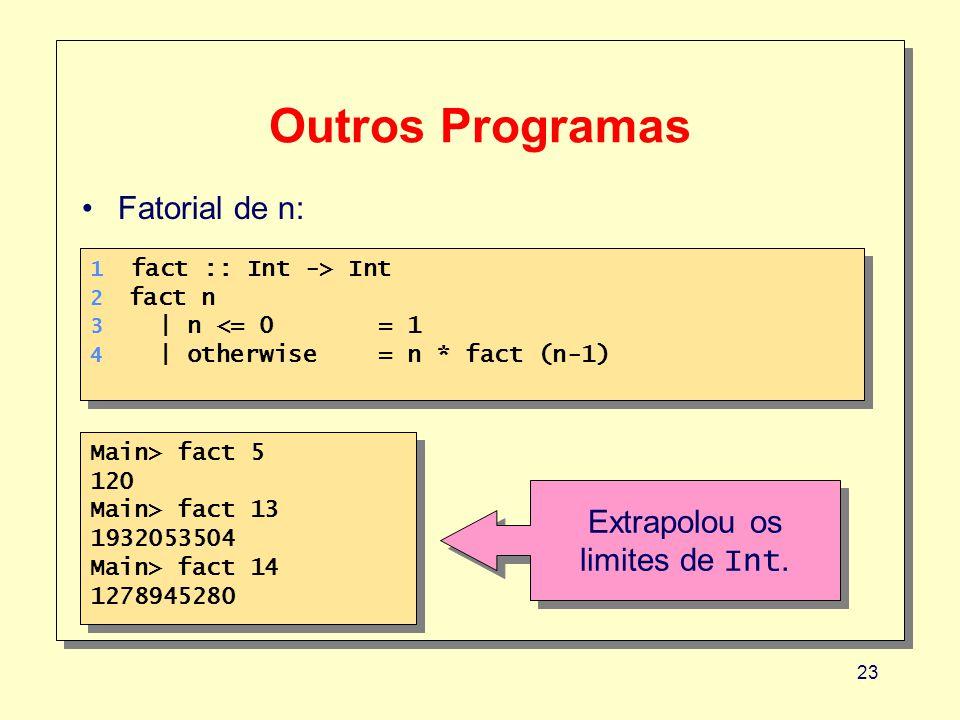 23 Outros Programas 1 fact :: Int -> Int 2 fact n 3 | n <= 0 = 1 4 | otherwise= n * fact (n-1) 1 fact :: Int -> Int 2 fact n 3 | n <= 0 = 1 4 | otherwise= n * fact (n-1) Fatorial de n: Main> fact 5 120 Main> fact 13 1932053504 Main> fact 14 1278945280 Main> fact 5 120 Main> fact 13 1932053504 Main> fact 14 1278945280 Extrapolou os limites de Int.