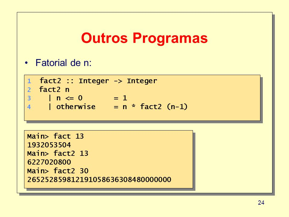 24 Outros Programas 1 fact2 :: Integer -> Integer 2 fact2 n 3 | n <= 0 = 1 4 | otherwise= n * fact2 (n-1) 1 fact2 :: Integer -> Integer 2 fact2 n 3 | n <= 0 = 1 4 | otherwise= n * fact2 (n-1) Fatorial de n: Main> fact 13 1932053504 Main> fact2 13 6227020800 Main> fact2 30 265252859812191058636308480000000 Main> fact 13 1932053504 Main> fact2 13 6227020800 Main> fact2 30 265252859812191058636308480000000