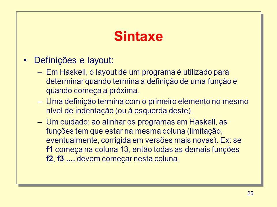 25 Sintaxe Definições e layout: –Em Haskell, o layout de um programa é utilizado para determinar quando termina a definição de uma função e quando com