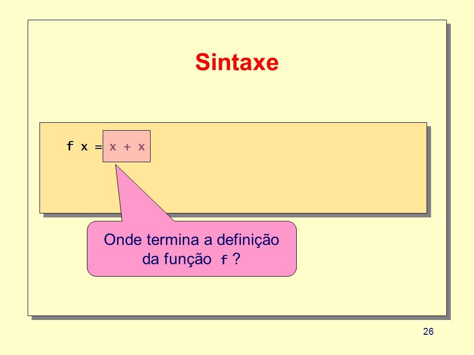 26 Sintaxe f x = x + x Onde termina a definição da função f ?