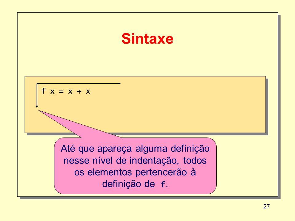 27 Sintaxe f x = x + x Até que apareça alguma definição nesse nível de indentação, todos os elementos pertencerão à definição de f.