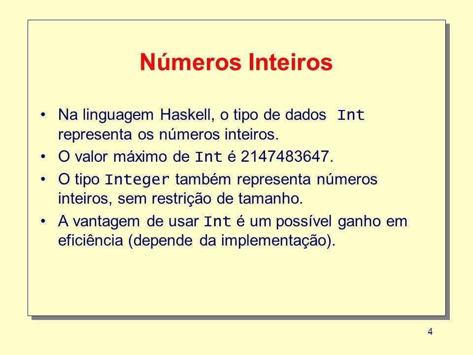 4 Números Inteiros Na linguagem Haskell, o tipo de dados Int representa os números inteiros. O valor máximo de Int é 2147483647. O tipo Integer também