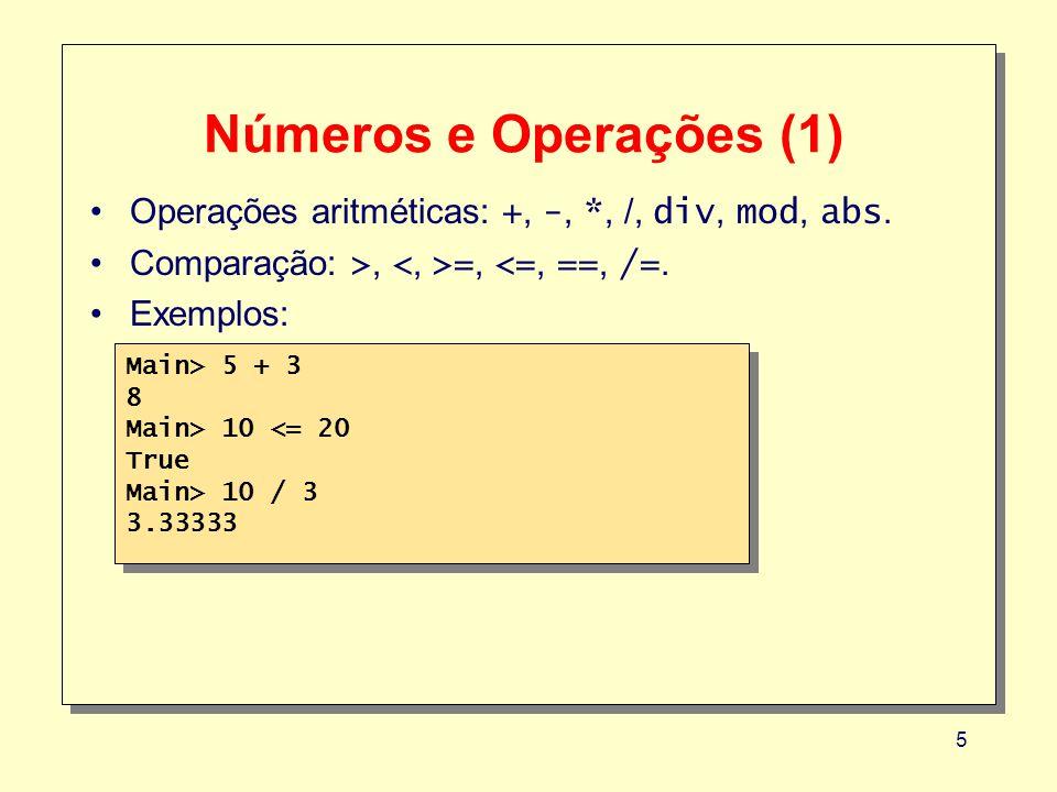 5 Números e Operações (1) Operações aritméticas: +, -, *, /, div, mod, abs. Comparação: >, =, <=, ==, /=. Exemplos: Main> 5 + 3 8 Main> 10 <= 20 True