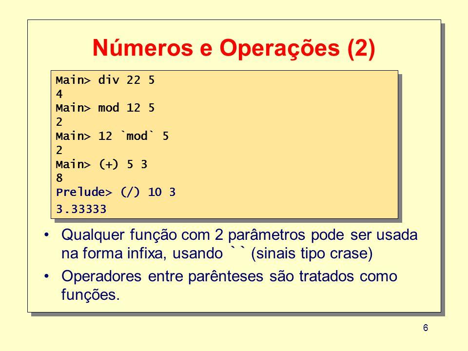 6 Números e Operações (2) Main> div 22 5 4 Main> mod 12 5 2 Main> 12 `mod` 5 2 Main> (+) 5 3 8 Prelude> (/) 10 3 3.33333 Main> div 22 5 4 Main> mod 12 5 2 Main> 12 `mod` 5 2 Main> (+) 5 3 8 Prelude> (/) 10 3 3.33333 Qualquer função com 2 parâmetros pode ser usada na forma infixa, usando `` (sinais tipo crase) Operadores entre parênteses são tratados como funções.