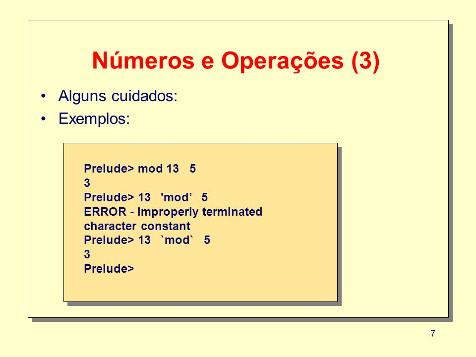 7 Números e Operações (3) Alguns cuidados: Exemplos: Prelude> mod 13 5 3 Prelude> 13 'mod 5 ERROR - Improperly terminated character constant Prelude>