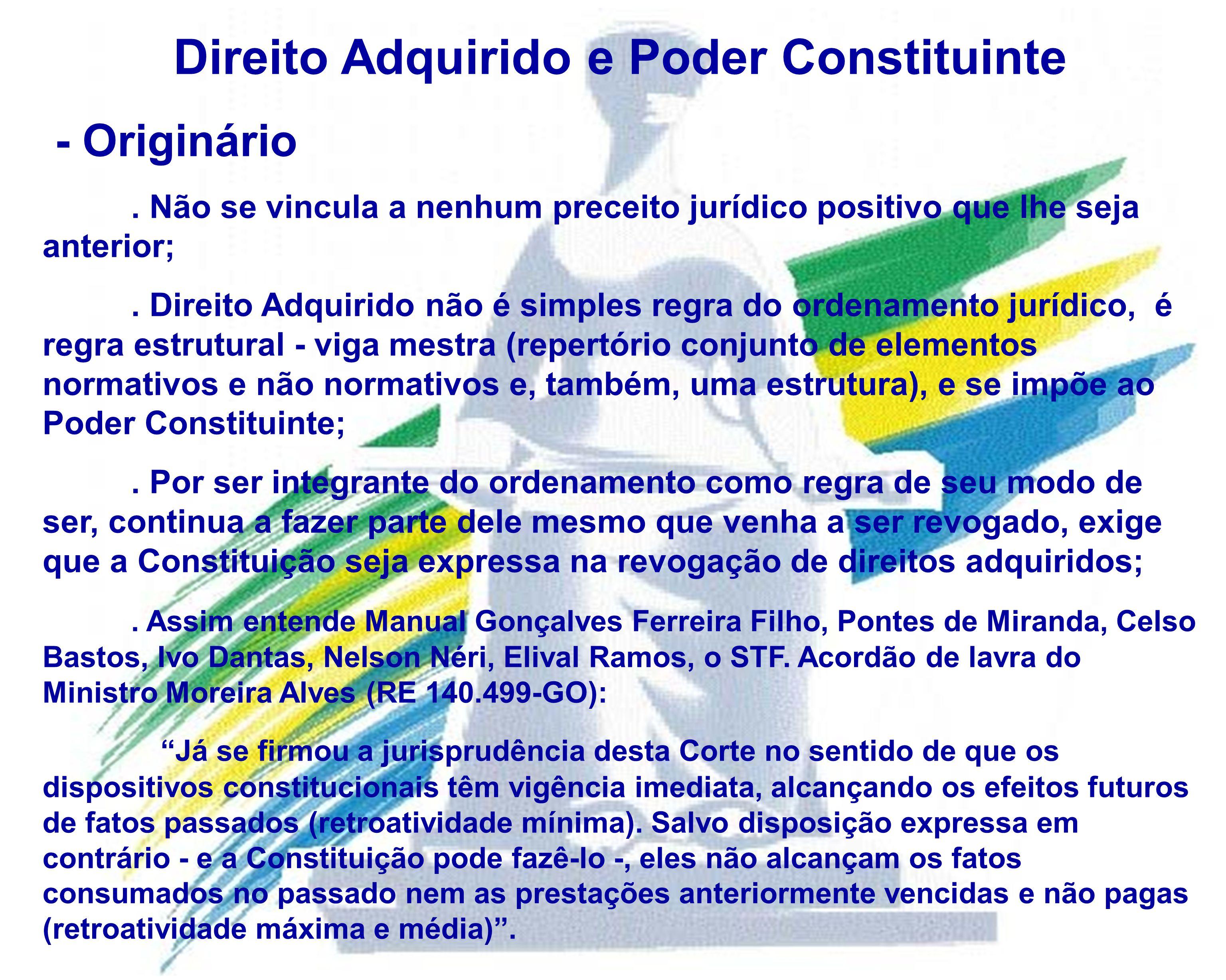Direito Adquirido e Poder Constituinte - Originário. Não se vincula a nenhum preceito jurídico positivo que lhe seja anterior;. Direito Adquirido não