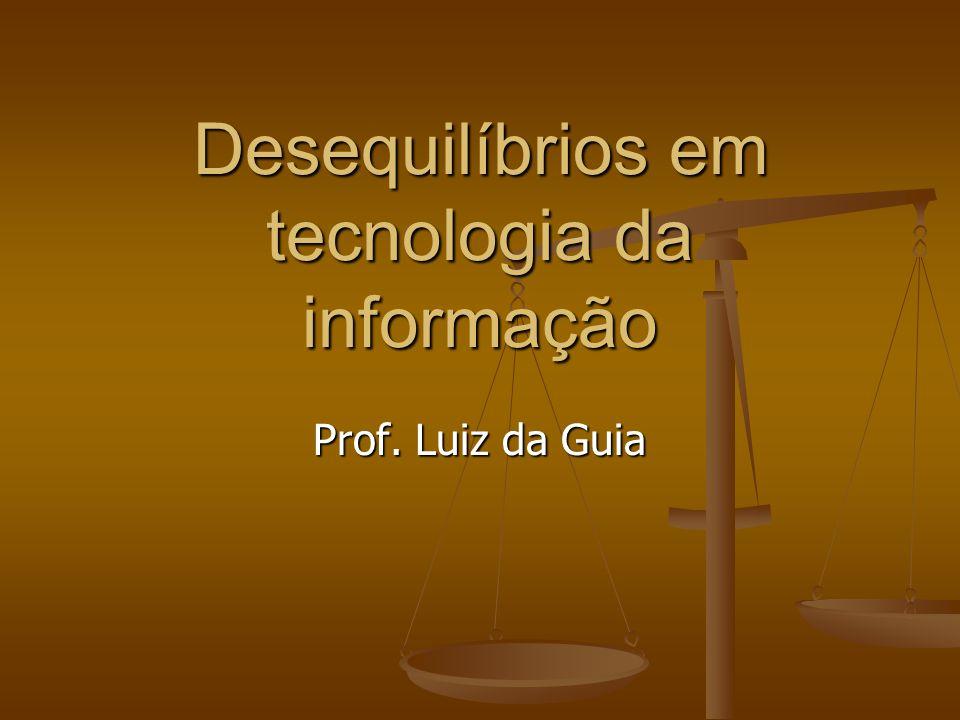 Desequilíbrios em tecnologia da informação Prof. Luiz da Guia