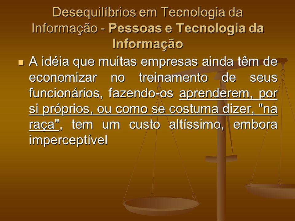 Desequilíbrios em Tecnologia da Informação - Pessoas e Tecnologia da Informação A idéia que muitas empresas ainda têm de economizar no treinamento de
