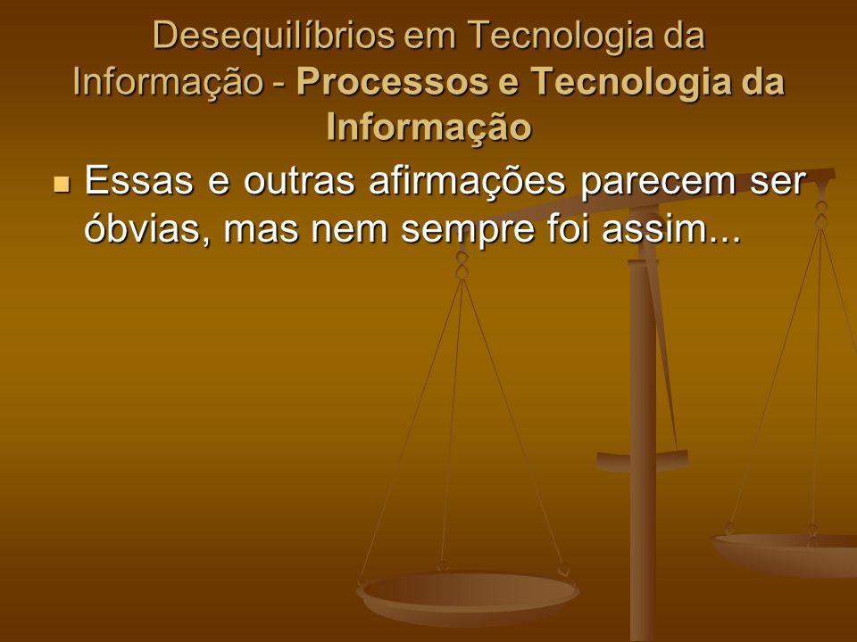 Desequilíbrios em Tecnologia da Informação - Processos e Tecnologia da Informação Essas e outras afirmações parecem ser óbvias, mas nem sempre foi ass