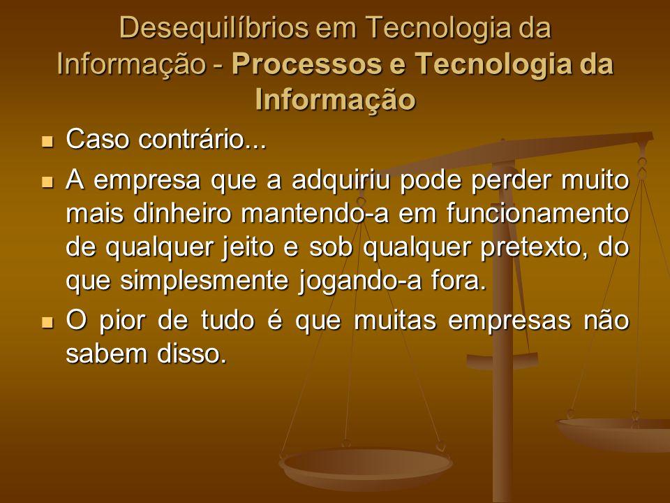 Desequilíbrios em Tecnologia da Informação - Processos e Tecnologia da Informação Caso contrário... Caso contrário... A empresa que a adquiriu pode pe