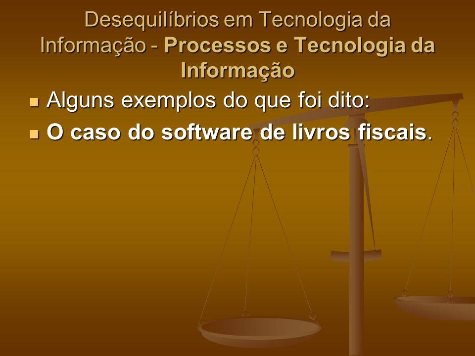 Desequilíbrios em Tecnologia da Informação - Processos e Tecnologia da Informação Alguns exemplos do que foi dito: Alguns exemplos do que foi dito: O