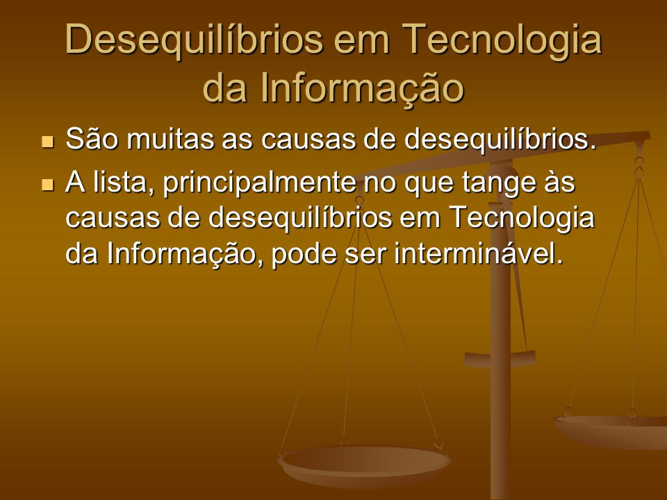 Desequilíbrios em Tecnologia da Informação São muitas as causas de desequilíbrios. São muitas as causas de desequilíbrios. A lista, principalmente no